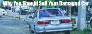 Why You Should Sell Your Damaged Car
